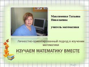 Личностно-ориентированный подход в изучении математики Максименко Татьяна Ник