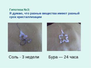 Гипотеза №3: Я думаю, что разные вещества имеют разный срок кристаллизации Со