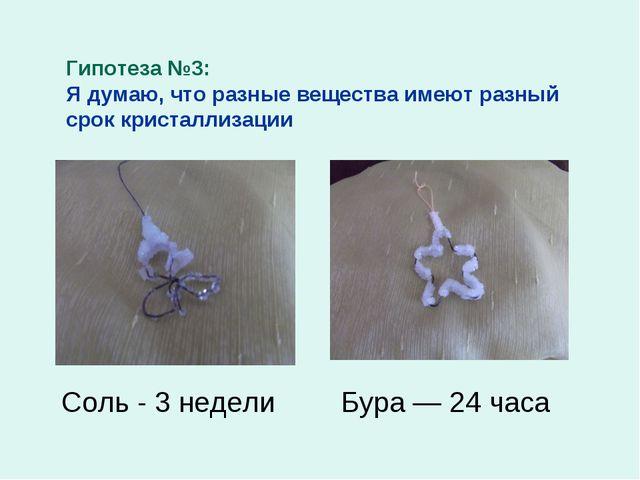 Гипотеза №3: Я думаю, что разные вещества имеют разный срок кристаллизации Со...