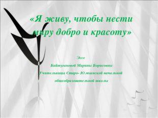 «Я живу, чтобы нести миру добро и красоту» Эссе Байтугановой Марины Борисовны