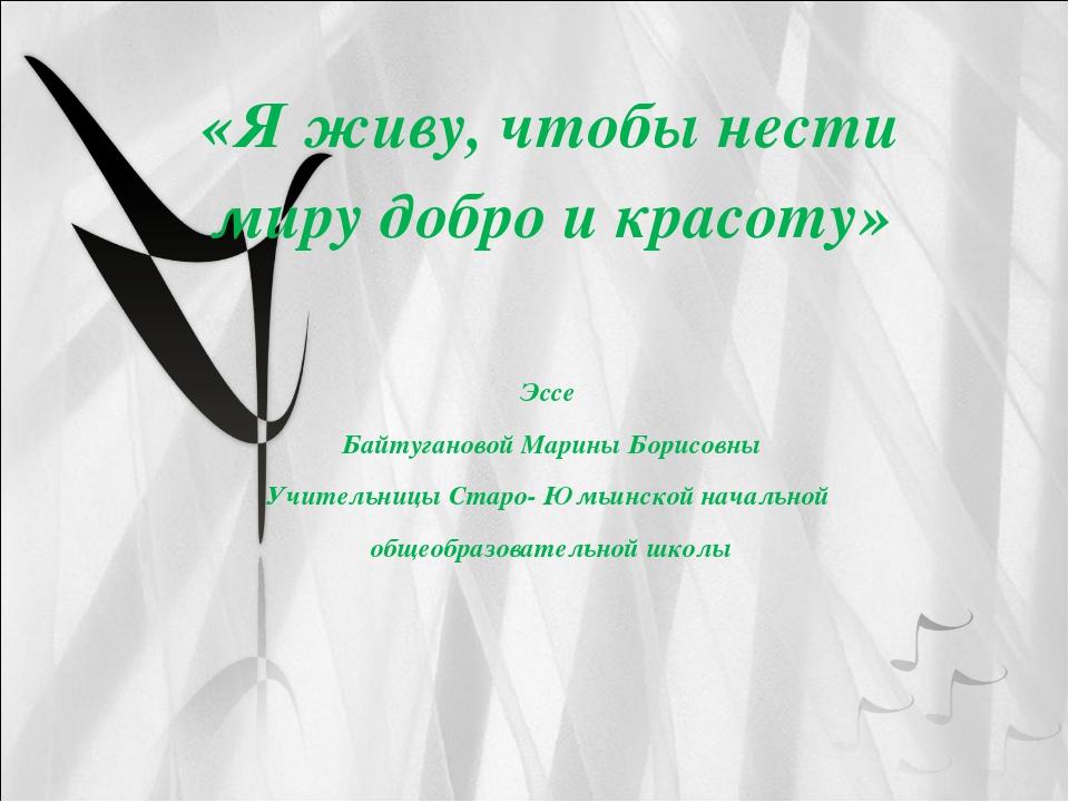 «Я живу, чтобы нести миру добро и красоту» Эссе Байтугановой Марины Борисовны...