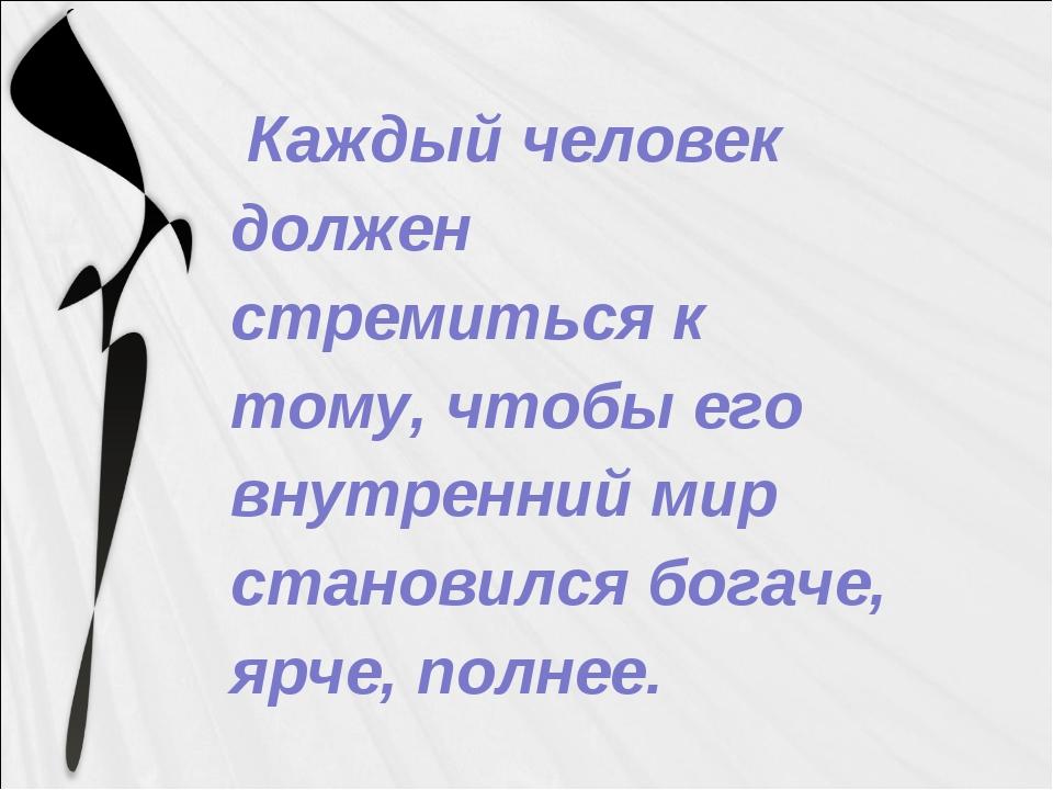 Каждый человек должен стремиться к тому, чтобы его внутренний мир становился...