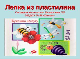 Лепка из пластилина Составила воспитатель: Исмагилова Л.Р МБДОУ №:69 «Пчелка»