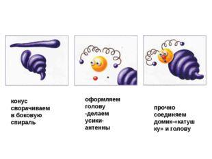 конус сворачиваем в боковую спираль оформляем голову -делаем усики-антенны пр
