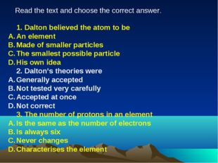 1. Dalton believed the atom to be An element Made of smaller particles The s