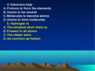 4. Electrons help Protons to form the elements Atoms to be neutral Molecules
