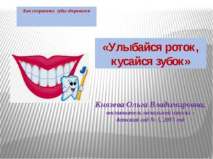 Как сохранить зубы здоровыми Князева Ольга Владимировна, воспитатель начально