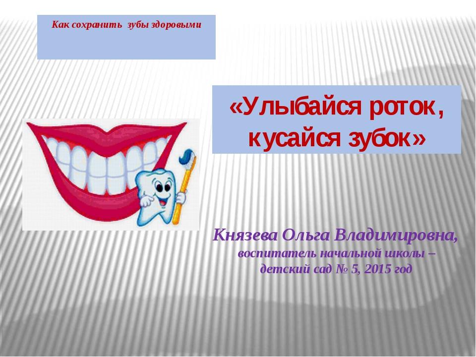 Как сохранить зубы здоровыми Князева Ольга Владимировна, воспитатель начально...