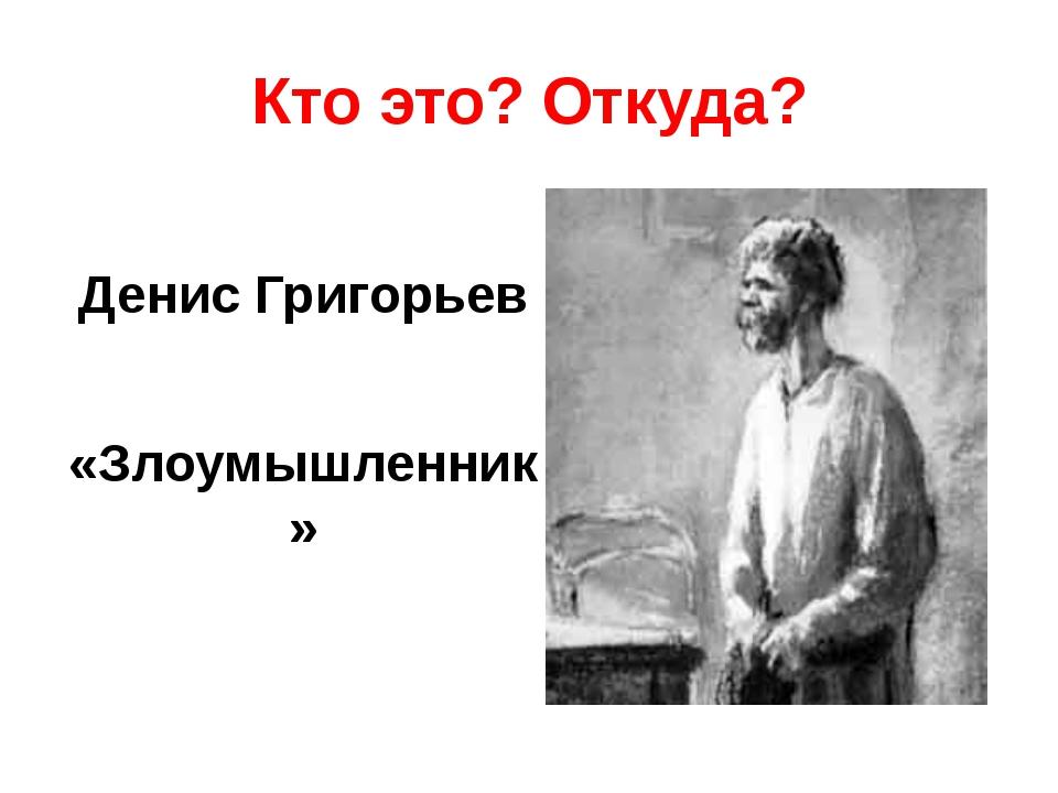 Кто это? Откуда? Денис Григорьев «Злоумышленник»