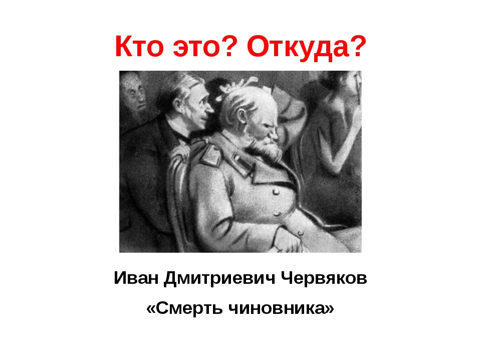Кто это? Откуда? Иван Дмитриевич Червяков «Смерть чиновника»