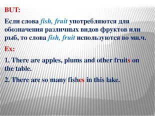 BUT: Если слова fish, fruit употребляются для обозначения различных видов фру