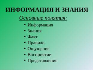 Основные понятия: Информация Знания Факт Правило Ощущение Восприятие Представ