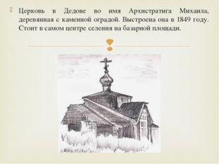 Церковь в Дедове во имя Архистратига Михаила, деревянная с каменной оградой.