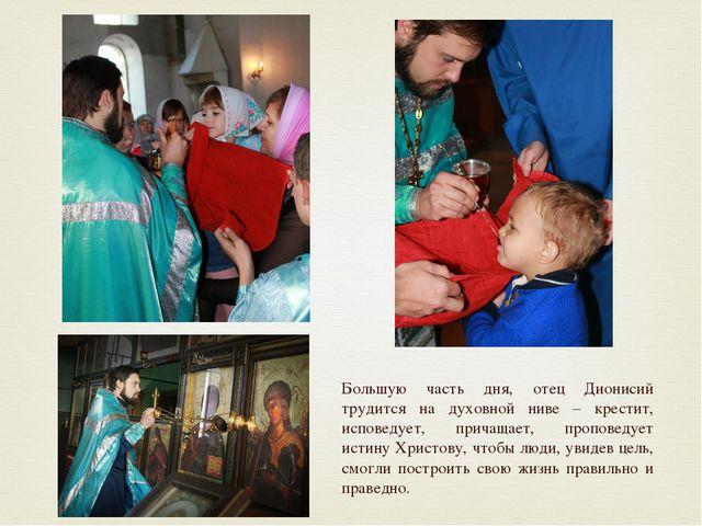 Большую часть дня, отец Дионисий трудится на духовной ниве – крестит, исповед...