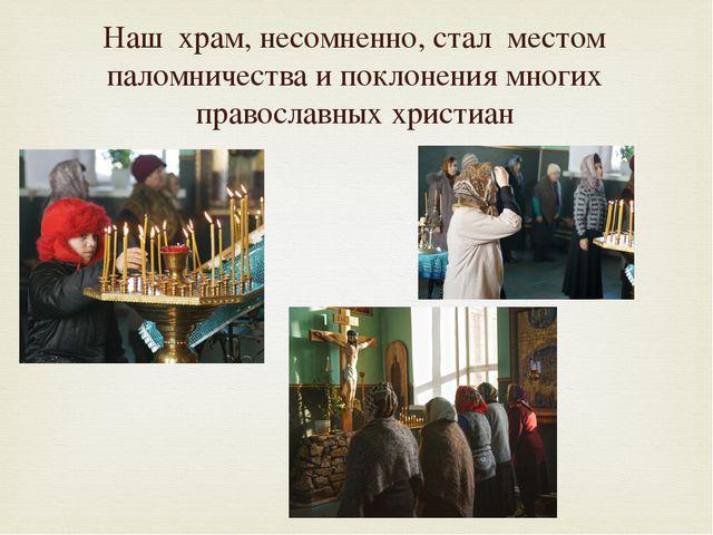 Наш храм, несомненно, стал местом паломничества и поклонения многих православ...