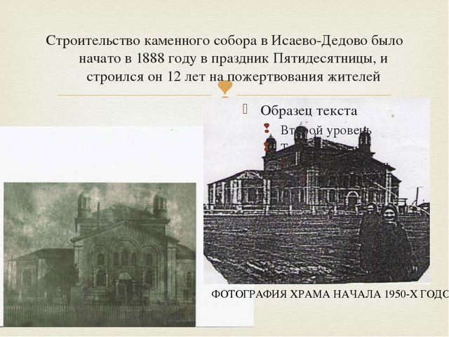 Строительство каменного собора в Исаево-Дедово было начато в 1888 году в праз...