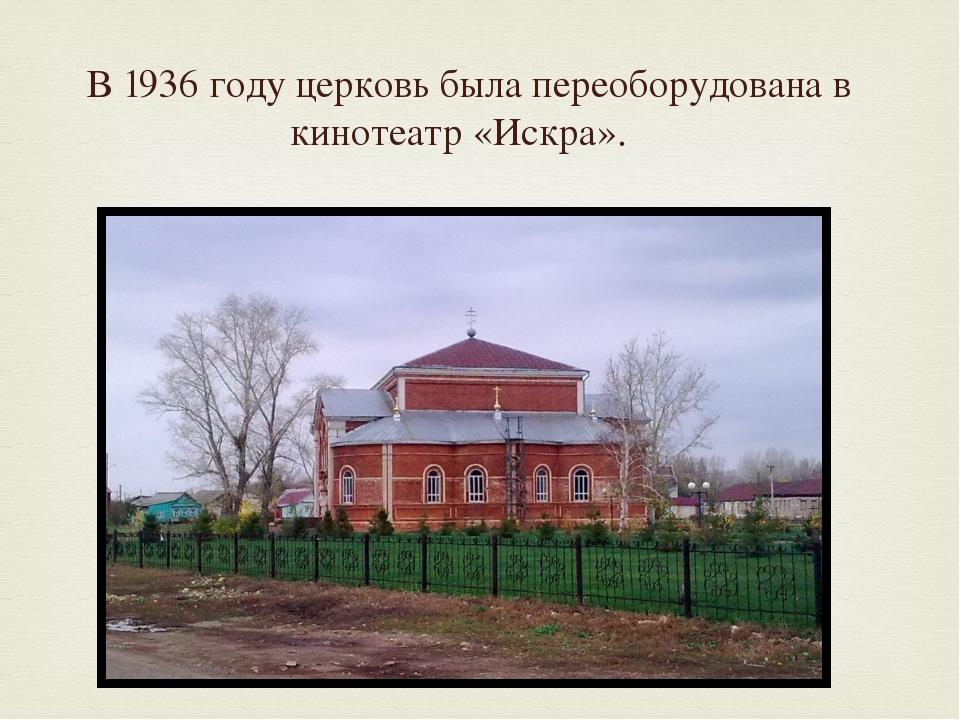 В 1936 году церковь была переоборудована в кинотеатр «Искра».
