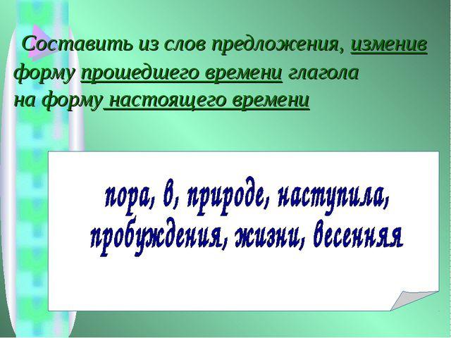 Составить из слов предложения, изменив форму прошедшего времени глагола на ф...