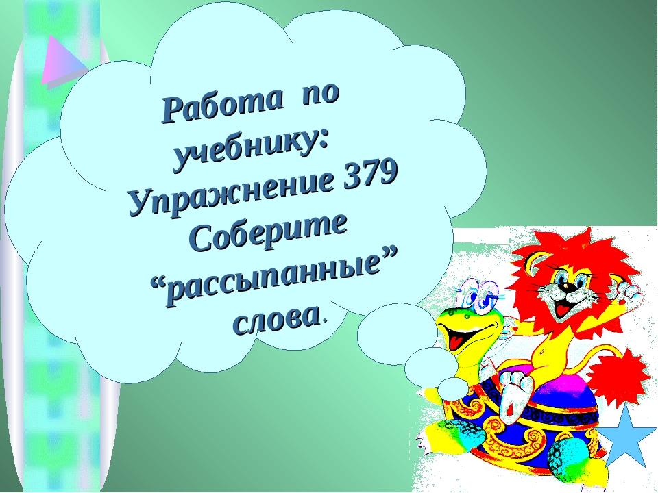 """Работа по учебнику: Упражнение 379 Соберите """"рассыпанные"""" слова."""