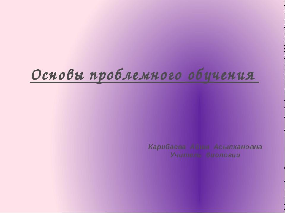 Основы проблемного обучения Карибаева Айша Асылхановна Учитель биологии