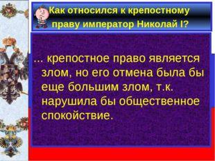 Как относился к крепостному праву император Николай I? ... крепостное право я
