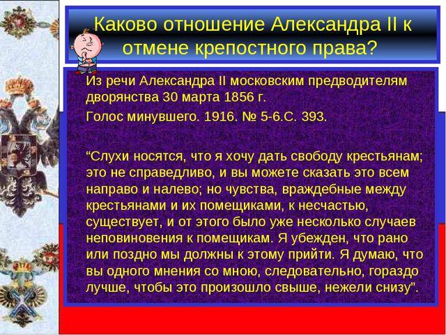 Каково отношение Александра II к отмене крепостного права? Из речи Александр...