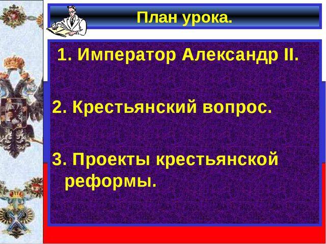 План урока. 1. Император Александр II. 2. Крестьянский вопрос. 3. Проекты кре...