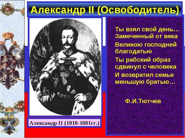Александр II (Освободитель) Ты взял свой день…Замеченный от века Великою го...