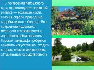В построении пейзажного сада приветствуется неровный рельеф — возвышенности,