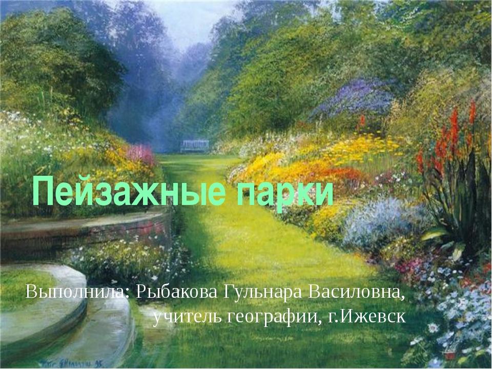 Пейзажные парки Выполнила: Рыбакова Гульнара Василовна, учитель географии, г....