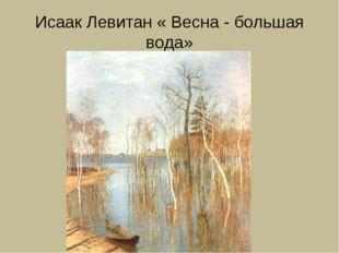 Исаак Левитан « Весна - большая вода»