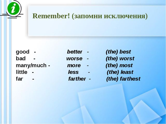 Remember! (запомни исключения) good - better - (the) best bad - worse - (the)...
