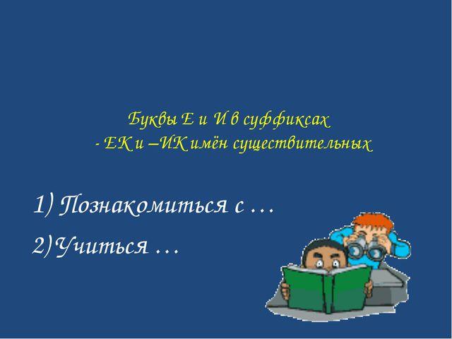 Буквы Е и И в суффиксах - ЕК и –ИК имён существительных 1) Познакомиться с …...