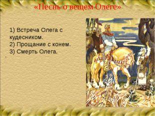«Песнь о вещем Олеге» . 1) Встреча Олега с кудесником. 2) Прощание с конем. 3