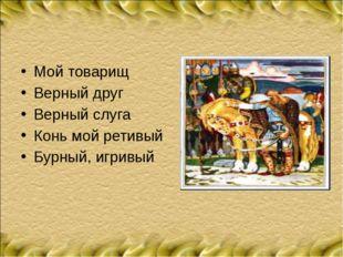 Мой товарищ Верный друг Верный слуга Конь мой ретивый Бурный, игривый