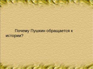 Почему Пушкин обращается к истории?