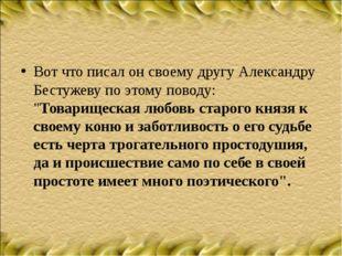 """Вот что писал он своему другу Александру Бестужеву по этому поводу: """"Товарище"""