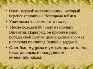 Олег - первый киевский князь, который перенес столицу из Новгорода в Киев. Ун