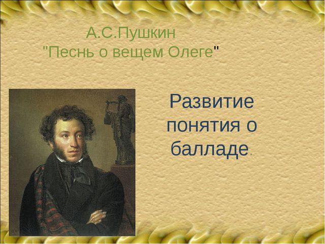"""А.С.Пушкин """"Песнь о вещем Олеге"""" Развитие понятия о балладе."""