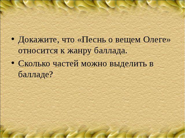 Докажите, что «Песнь о вещем Олеге» относится к жанру баллада. Сколько частей...