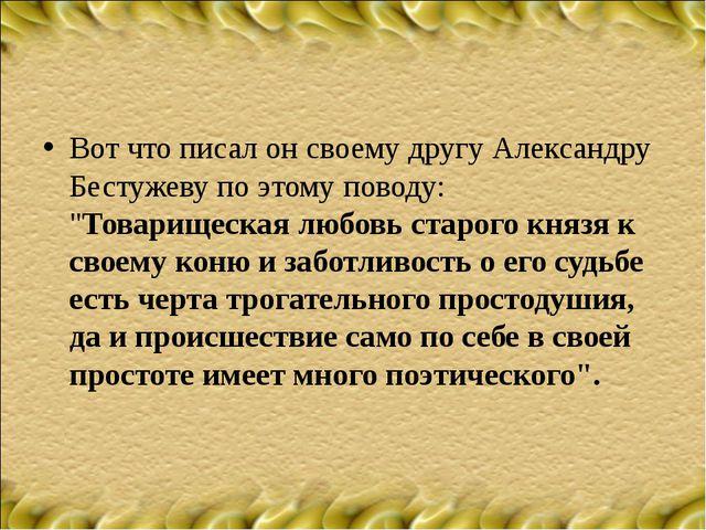 """Вот что писал он своему другу Александру Бестужеву по этому поводу: """"Товарище..."""