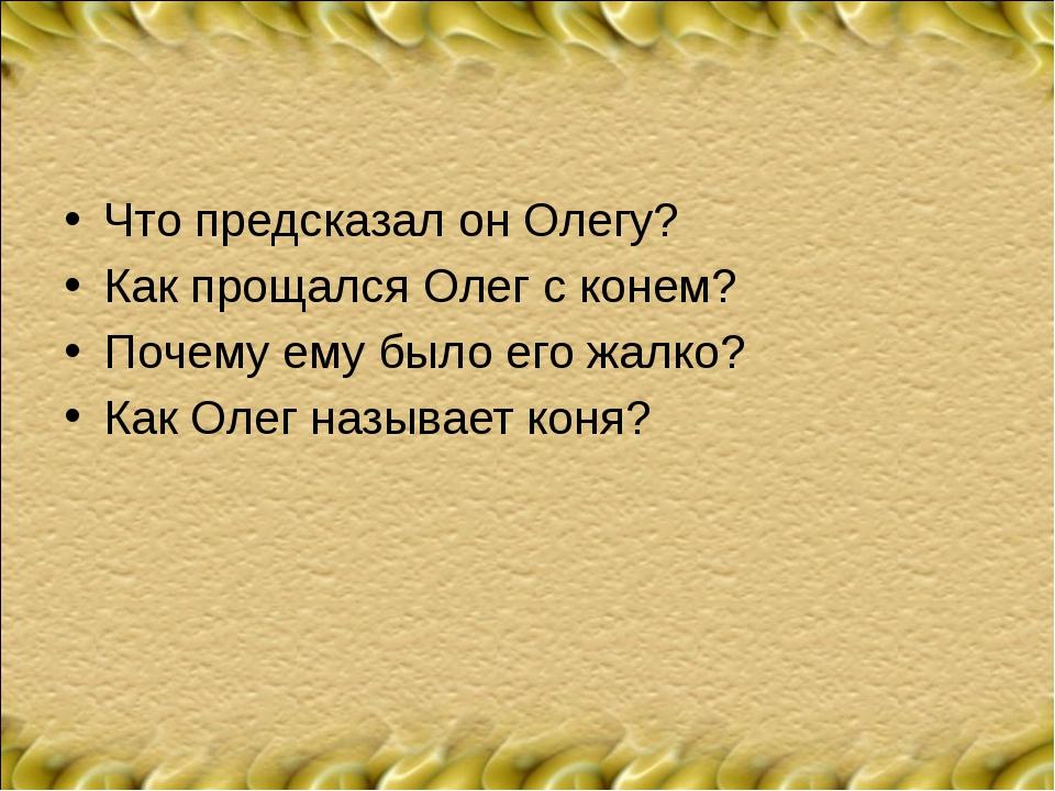 Что предсказал он Олегу? Как прощался Олег с конем? Почему ему было его жалко...