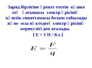 Заряд бірлігіне әрекет ететін күшке тең қатынасы электр өрісінің күштік сипат