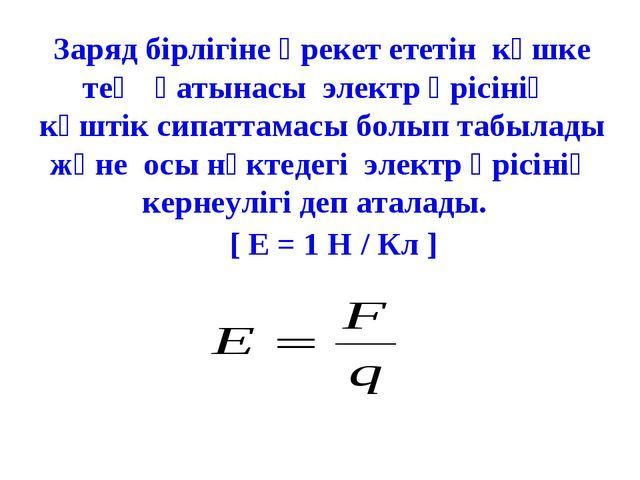 Заряд бірлігіне әрекет ететін күшке тең қатынасы электр өрісінің күштік сипат...