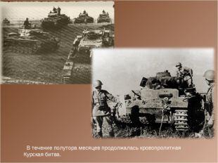В течение полутора месяцев продолжалась кровопролитная Курская битва.