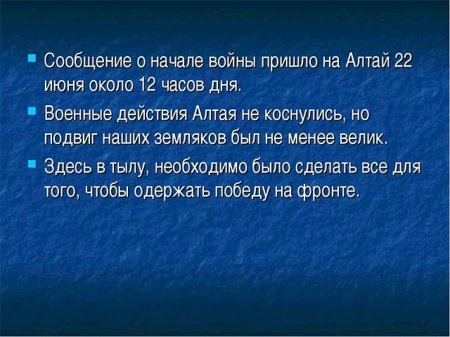 Сообщение о начале войны пришло на Алтай 22 июня около 12 часов дня. Военные...