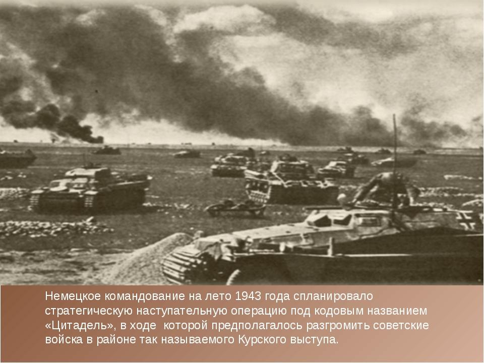 Немецкое командование на лето 1943 года спланировало стратегическую наступате...