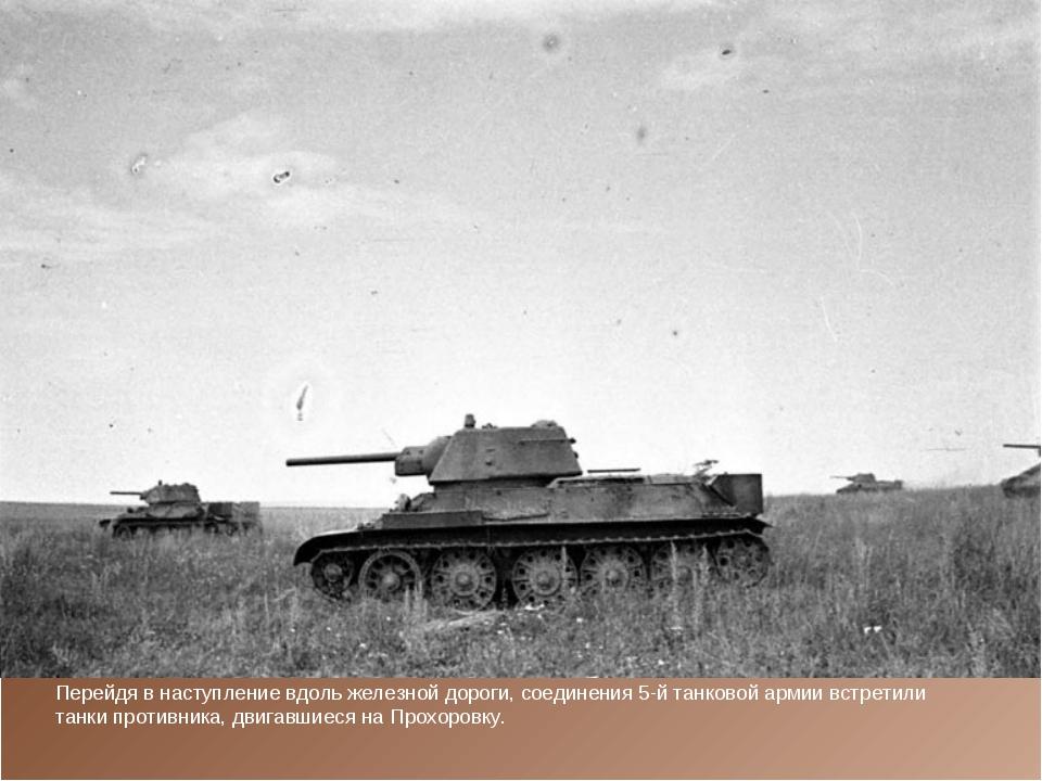 Перейдя в наступление вдоль железной дороги, соединения 5-й танковой армии в...