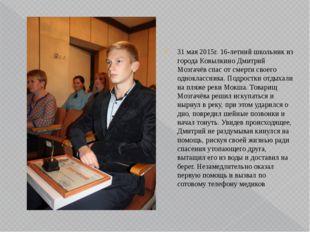 31 мая 2015г. 16-летний школьник из города Ковылкино Дмитрий Мозгачёв спас от