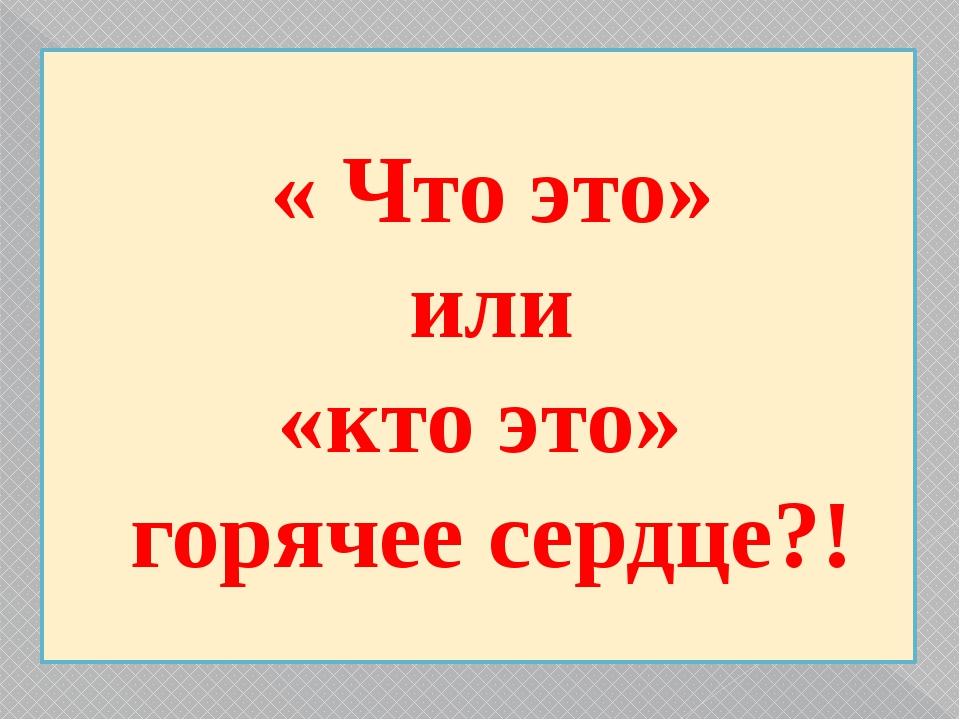 « Что это» или «кто это» горячее сердце?!